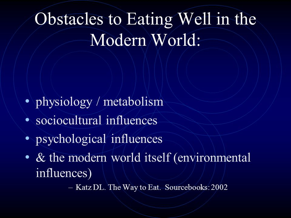 Obstacles to Eating Well in the Modern World: physiology / metabolism sociocultural influences psychological influences & the modern world itself (environmental influences) –Katz DL.