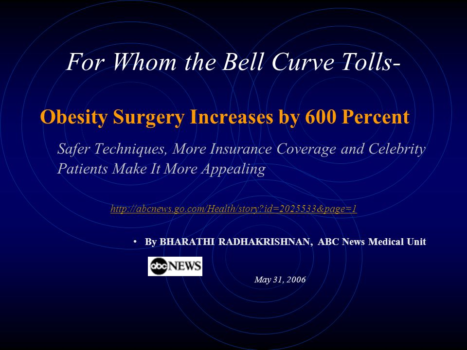 For Whom the Bell Curve Tolls- Obesity Surgery Increases by 600 Percent Safer Techniques, More Insurance Coverage and Celebrity Patients Make It More Appealing http://abcnews.go.com/Health/story id=2025533&page=1 By BHARATHI RADHAKRISHNAN, ABC News Medical Unit May 31, 2006