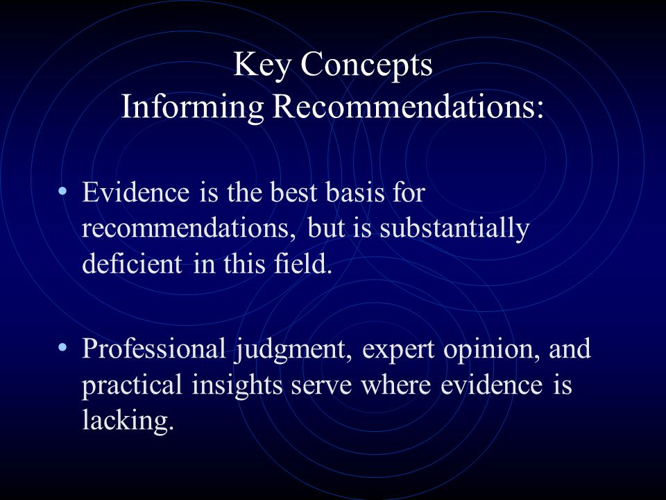 Key Concepts Informing Recommendations: Evidence is the best basis for recommendations, but is substantially deficient in this field.