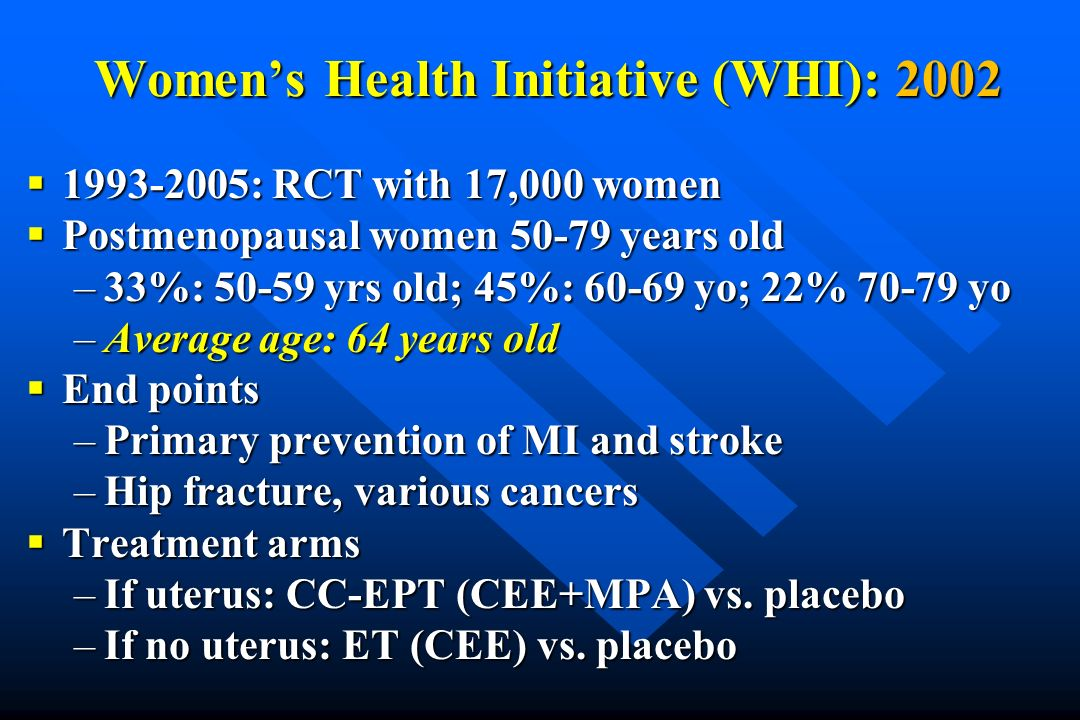 Womens Health Initiative (WHI): 2002 1993-2005: RCT with 17,000 women 1993-2005: RCT with 17,000 women Postmenopausal women 50-79 years old Postmenopa
