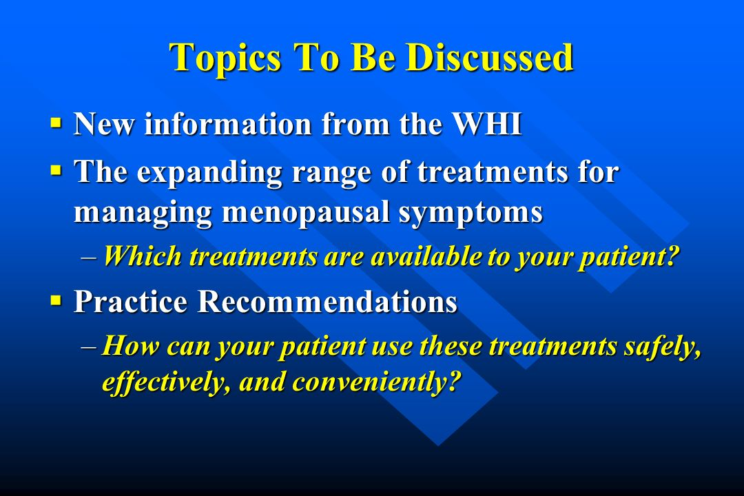 Topics To Be Discussed New information from the WHI New information from the WHI The expanding range of treatments for managing menopausal symptoms Th