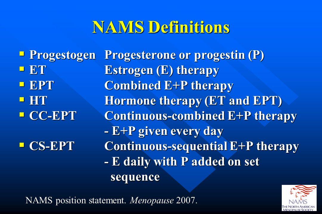 NAMS Definitions Progestogen Progesterone or progestin (P) Progestogen Progesterone or progestin (P) ET Estrogen (E) therapy ET Estrogen (E) therapy E