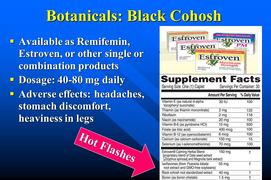 Botanicals: Black Cohosh Available as Remifemin, Estroven, or other single or combination products Available as Remifemin, Estroven, or other single o