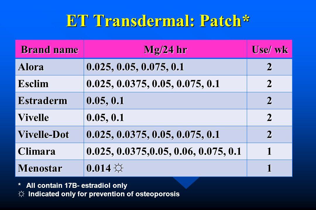 ET Transdermal: Patch* Brand name Mg/24 hr Use/ wk Alora 0.025, 0.05, 0.075, 0.1 2 Esclim 0.025, 0.0375, 0.05, 0.075, 0.1 2 Estraderm 0.05, 0.1 2 Vive