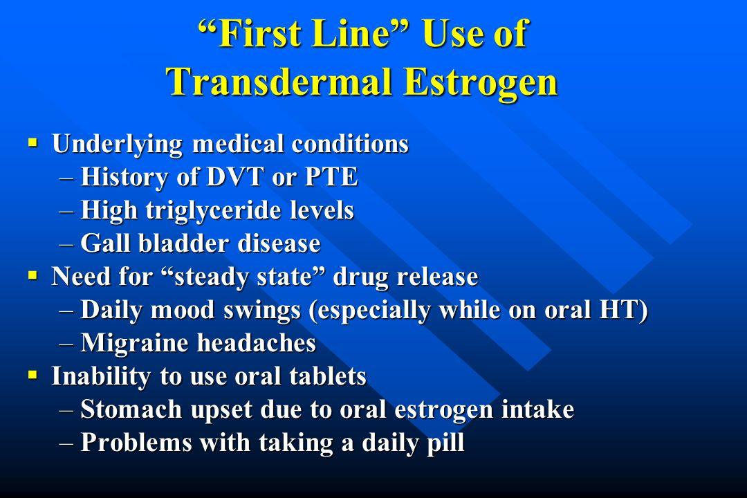 First Line Use of Transdermal Estrogen Underlying medical conditions Underlying medical conditions –History of DVT or PTE –High triglyceride levels –G