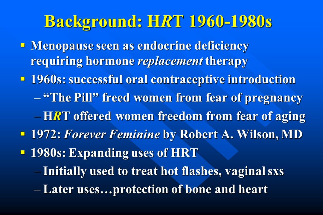 Background: HRT 1960-1980s Menopause seen as endocrine deficiency requiring hormone replacement therapy Menopause seen as endocrine deficiency requiri