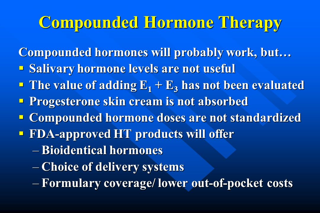 Compounded Hormone Therapy Compounded hormones will probably work, but… Salivary hormone levels are not useful Salivary hormone levels are not useful