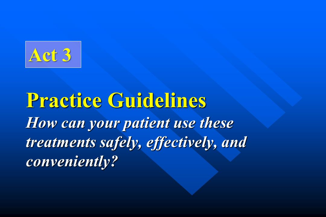 Practice Guidelines How can your patient use these treatments safely, effectively, and conveniently? Act 3