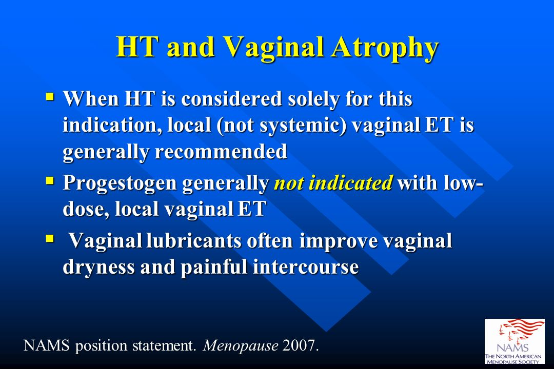 HT and Vaginal Atrophy When HT is considered solely for this indication, local (not systemic) vaginal ET is generally recommended When HT is considere