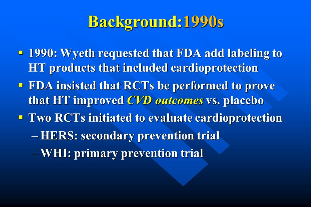 Background:1990s 1990: Wyeth requested that FDA add labeling to HT products that included cardioprotection 1990: Wyeth requested that FDA add labeling