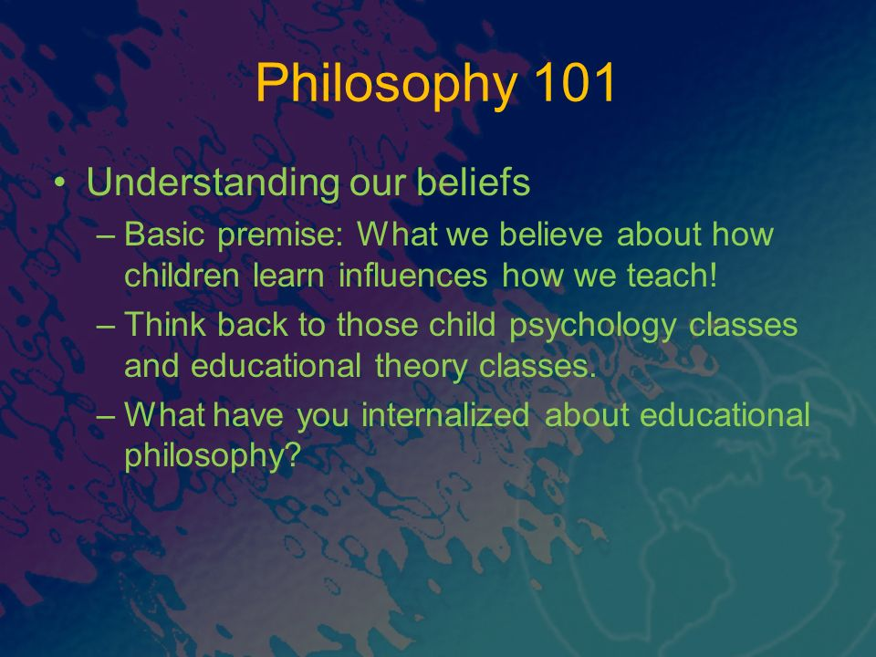 Philosophy 101 Understanding our beliefs –Basic premise: What we believe about how children learn influences how we teach.