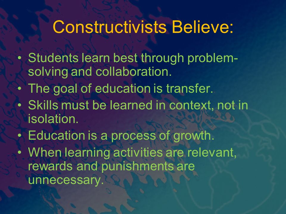 Constructivists Believe: Students learn best through problem- solving and collaboration.
