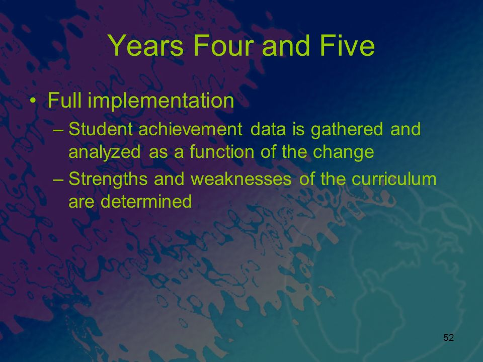 52 Years Four and Five Full implementation –Student achievement data is gathered and analyzed as a function of the change –Strengths and weaknesses of the curriculum are determined