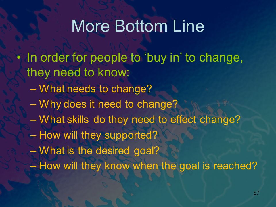 57 More Bottom Line In order for people to buy in to change, they need to know: –What needs to change.