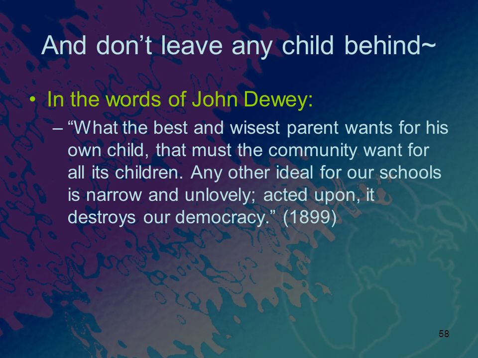 58 And dont leave any child behind~ In the words of John Dewey: –What the best and wisest parent wants for his own child, that must the community want for all its children.