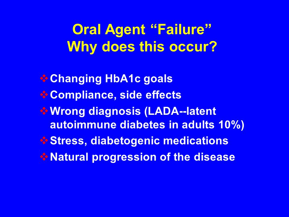 Oral Agent Failure Why does this occur? Changing HbA1c goals Compliance, side effects Wrong diagnosis (LADA--latent autoimmune diabetes in adults 10%)