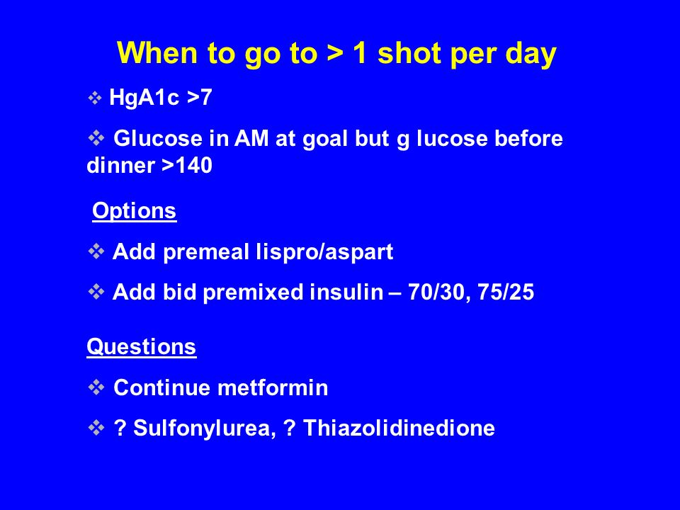 When to go to > 1 shot per day HgA1c >7 Glucose in AM at goal but g lucose before dinner >140 Options Add premeal lispro/aspart Add bid premixed insul