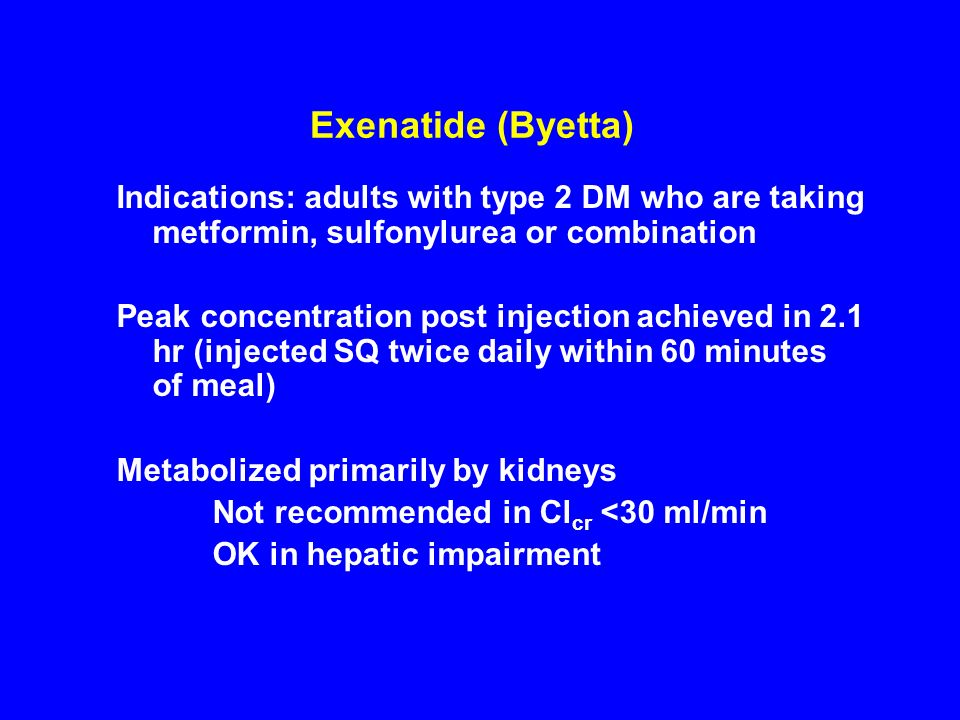 Exenatide (Byetta) Indications: adults with type 2 DM who are taking metformin, sulfonylurea or combination Peak concentration post injection achieved