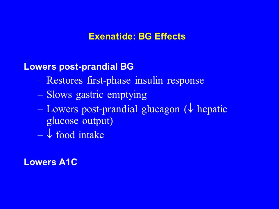Exenatide: BG Effects Lowers post-prandial BG –Restores first-phase insulin response –Slows gastric emptying –Lowers post-prandial glucagon ( hepatic