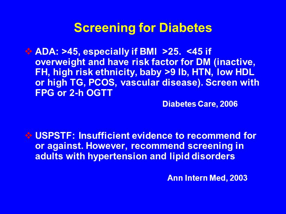 Screening for Diabetes ADA: >45, especially if BMI >25. 9 lb, HTN, low HDL or high TG, PCOS, vascular disease). Screen with FPG or 2-h OGTT Diabetes C
