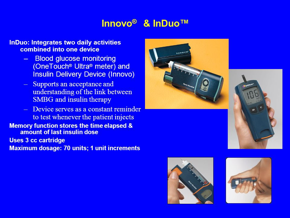Innovo ® & InDuo InDuo: Integrates two daily activities combined into one device – Blood glucose monitoring (OneTouch ® Ultra ® meter) and Insulin Del