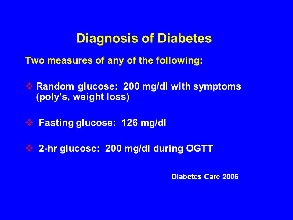 Diagnosis of Diabetes Two measures of any of the following: Random glucose: 200 mg/dl with symptoms (polys, weight loss) Fasting glucose: 126 mg/dl 2-