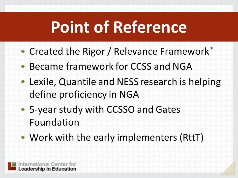 Created the Rigor / Relevance Framework ® Became framework for CCSS and NGA Lexile, Quantile and NESS research is helping define proficiency in NGA 5-year study with CCSSO and Gates Foundation Work with the early implementers (RttT) Point of Reference