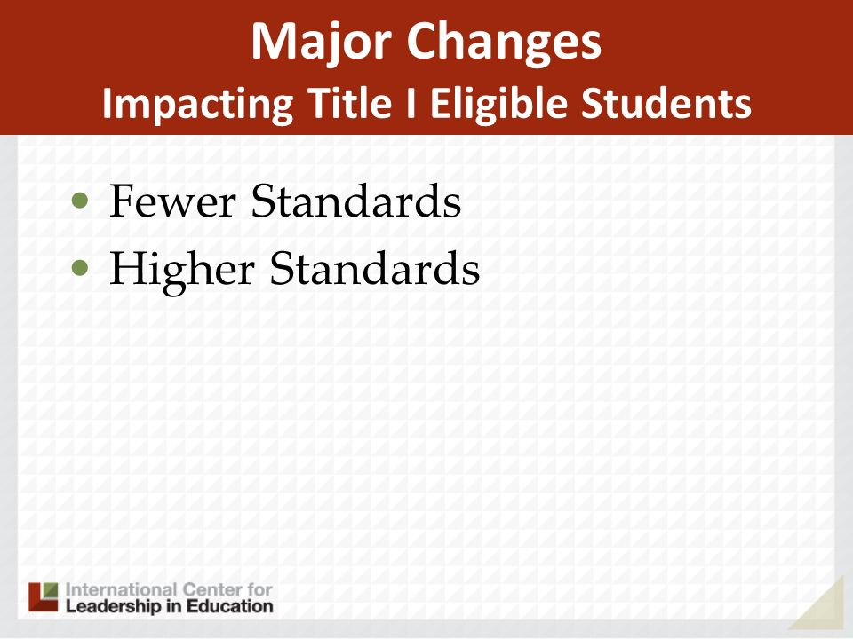 Major Changes Impacting Title I Eligible Students Fewer Standards Higher Standards