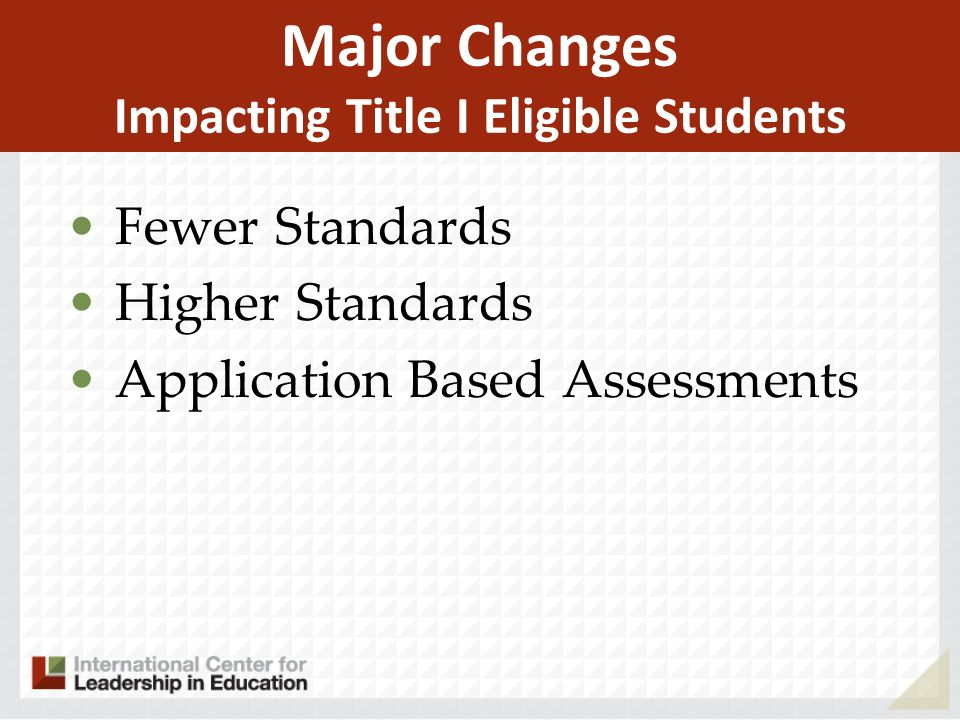 Major Changes Impacting Title I Eligible Students Fewer Standards Higher Standards Application Based Assessments
