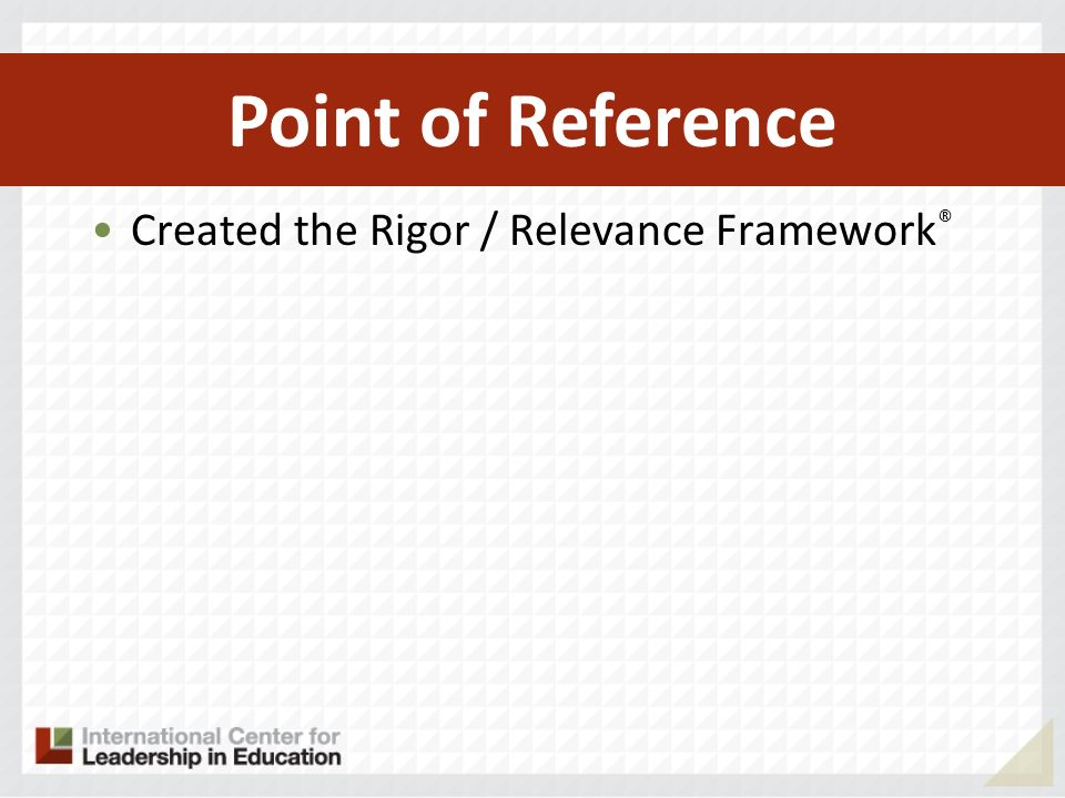 Created the Rigor / Relevance Framework ® Became framework for CCSS and NGA Point of Reference
