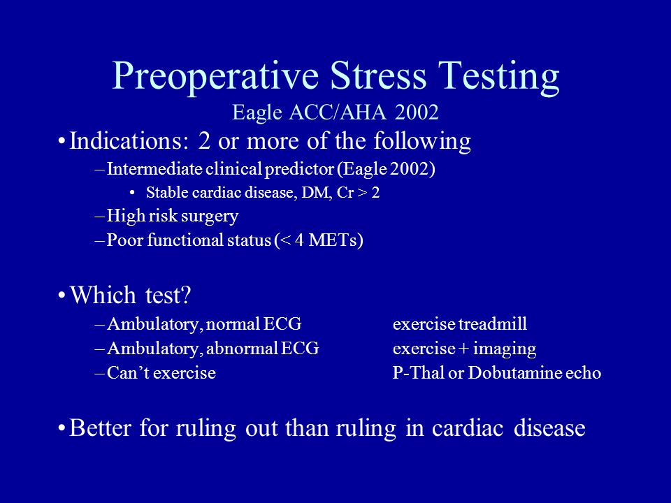 Preoperative Stress Testing Eagle ACC/AHA 2002 Indications: 2 or more of the following –Intermediate clinical predictor (Eagle 2002) Stable cardiac di