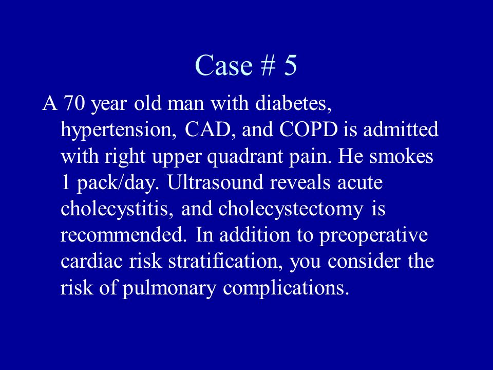 Case # 5 A 70 year old man with diabetes, hypertension, CAD, and COPD is admitted with right upper quadrant pain. He smokes 1 pack/day. Ultrasound rev