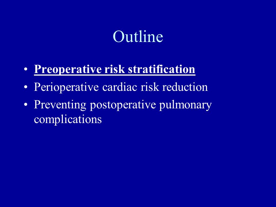 Outline Preoperative risk stratification Perioperative cardiac risk reduction Preventing postoperative pulmonary complications