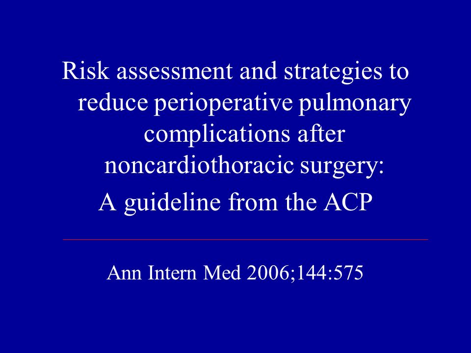 Risk assessment and strategies to reduce perioperative pulmonary complications after noncardiothoracic surgery: A guideline from the ACP Ann Intern Me