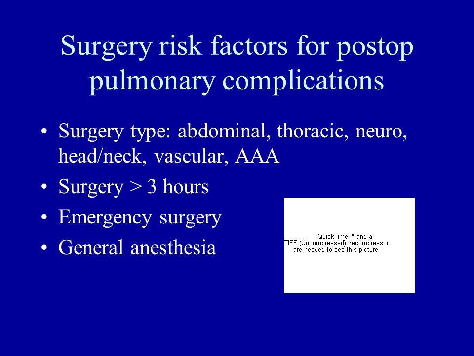 Surgery risk factors for postop pulmonary complications Surgery type: abdominal, thoracic, neuro, head/neck, vascular, AAA Surgery > 3 hours Emergency