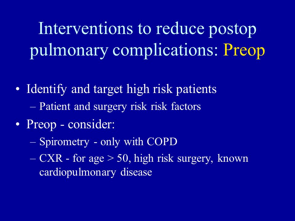Interventions to reduce postop pulmonary complications: Preop Identify and target high risk patients –Patient and surgery risk risk factors Preop - co