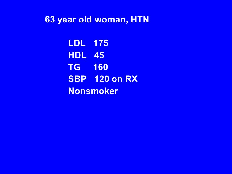 63 year old woman, HTN LDL 175 HDL 45 TG 160 SBP 120 on RX Nonsmoker