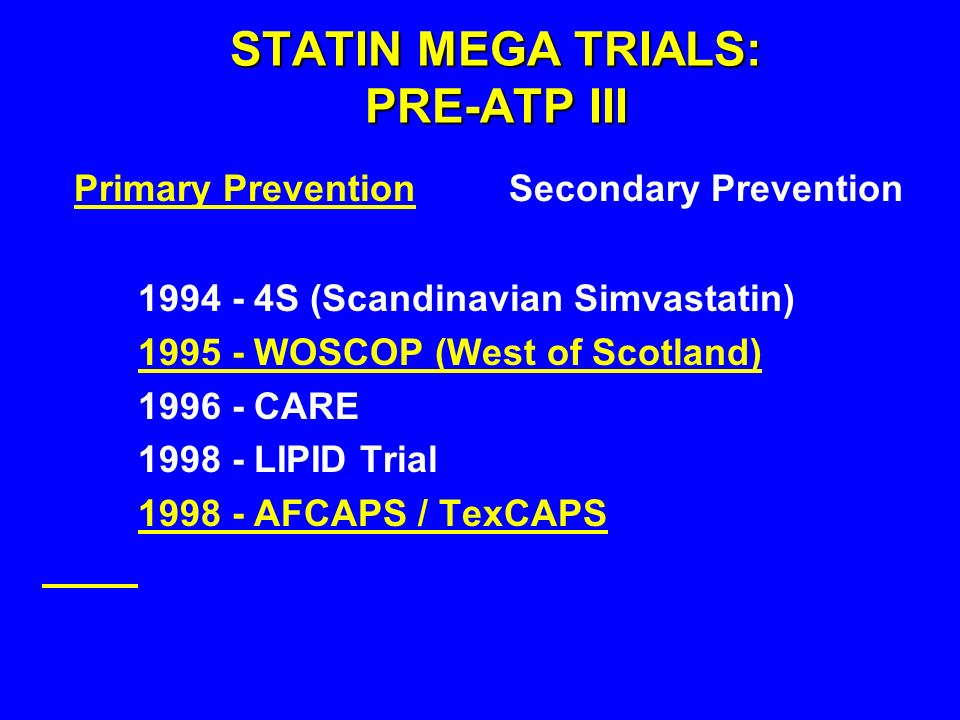Primary Prevention Secondary Prevention STATIN MEGA TRIALS: PRE-ATP III 1994 - 4S (Scandinavian Simvastatin) 1995 - WOSCOP (West of Scotland) 1996 - CARE 1998 - LIPID Trial 1998 - AFCAPS / TexCAPS