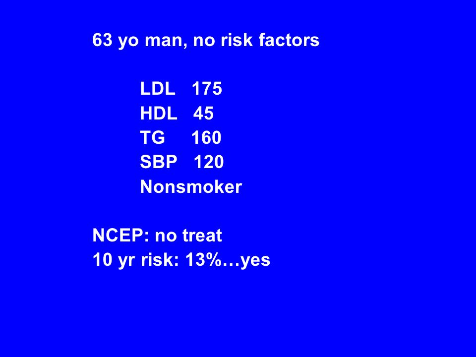 63 yo man, no risk factors LDL 175 HDL 45 TG 160 SBP 120 Nonsmoker NCEP: no treat 10 yr risk: 13%…yes
