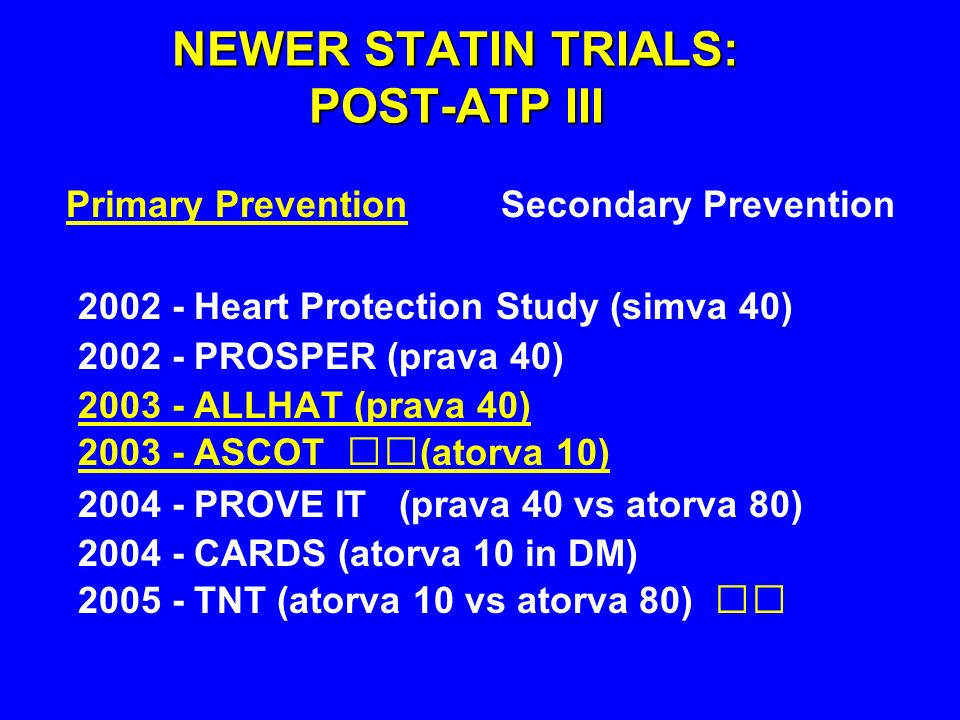 Primary Prevention Secondary Prevention NEWER STATIN TRIALS: POST-ATP III 2002 - Heart Protection Study (simva 40) 2002 - PROSPER (prava 40) 2003 - ALLHAT (prava 40) 2003 - ASCOT (atorva 10) 2004 - PROVE IT (prava 40 vs atorva 80) 2004 - CARDS (atorva 10 in DM) 2005 - TNT (atorva 10 vs atorva 80)