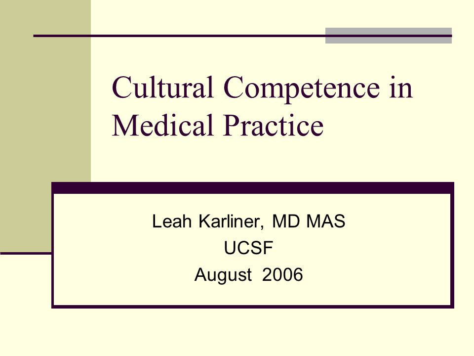 Cultural Competence in Medical Practice Leah Karliner, MD MAS UCSF August 2006