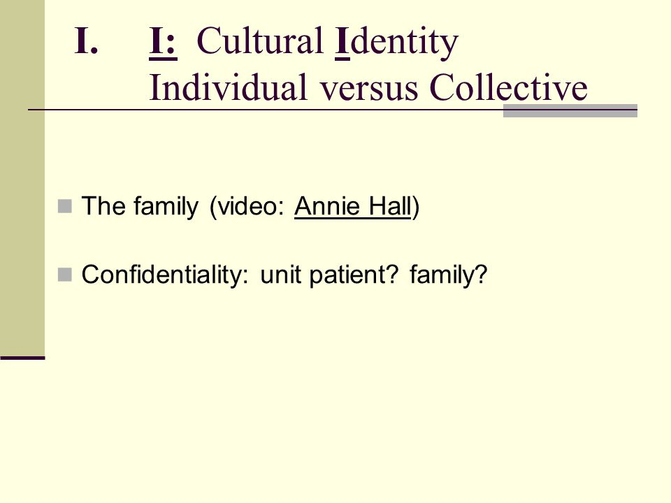 I.I: Cultural Identity Individual versus Collective The family (video: Annie Hall) Confidentiality: unit patient? family?