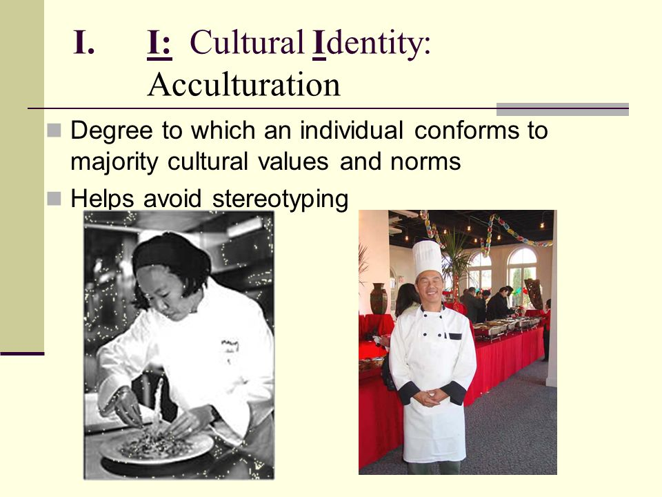 I.I: Cultural Identity: Acculturation Degree to which an individual conforms to majority cultural values and norms Helps avoid stereotyping