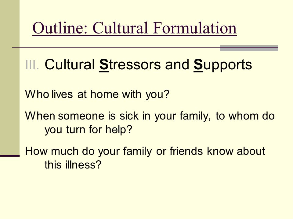 Outline: Cultural Formulation III. Cultural Stressors and Supports Who lives at home with you? When someone is sick in your family, to whom do you tur