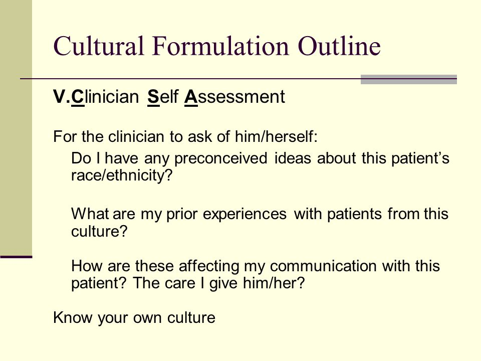 Cultural Formulation Outline V.Clinician Self Assessment For the clinician to ask of him/herself: Do I have any preconceived ideas about this patients