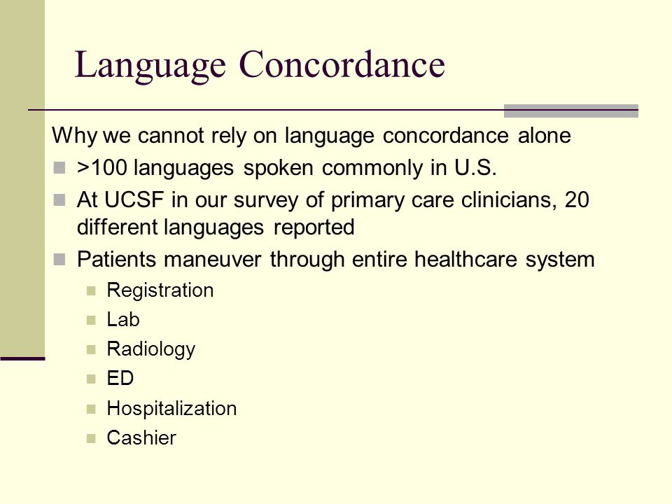 Language Concordance Why we cannot rely on language concordance alone >100 languages spoken commonly in U.S. At UCSF in our survey of primary care cli