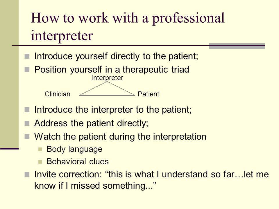 How to work with a professional interpreter Introduce yourself directly to the patient; Position yourself in a therapeutic triad Introduce the interpr
