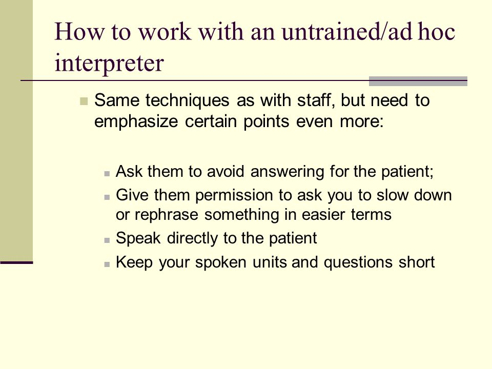 How to work with an untrained/ad hoc interpreter Same techniques as with staff, but need to emphasize certain points even more: Ask them to avoid answ