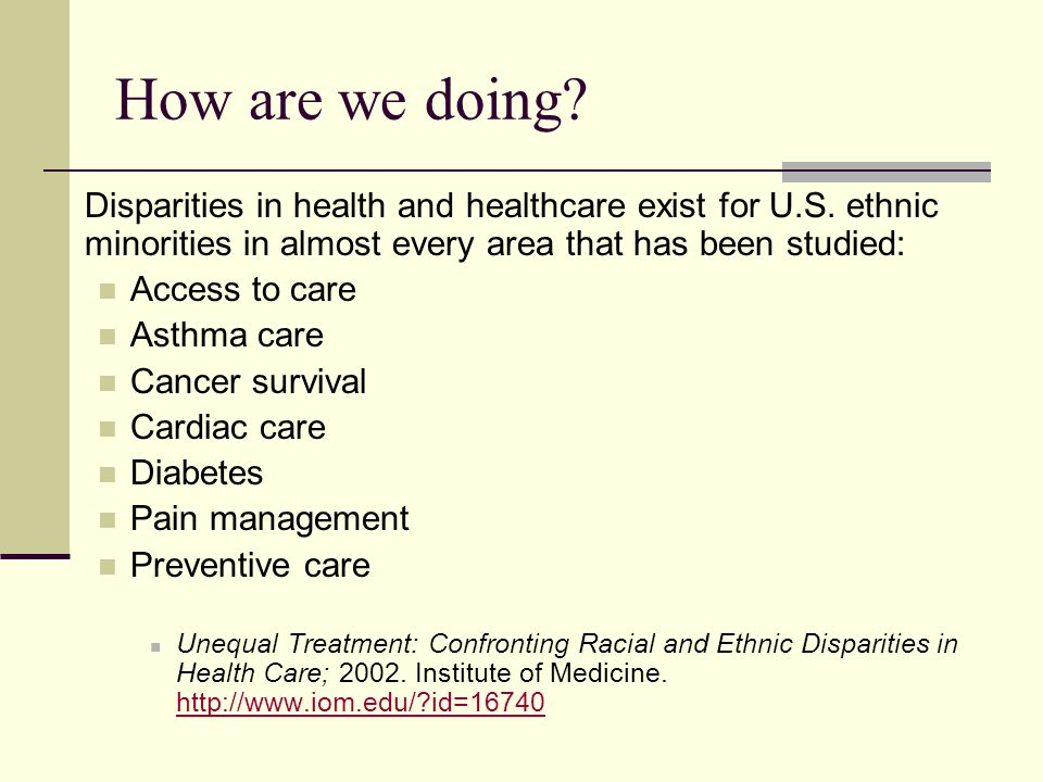 How are we doing? Disparities in health and healthcare exist for U.S. ethnic minorities in almost every area that has been studied: Access to care Ast