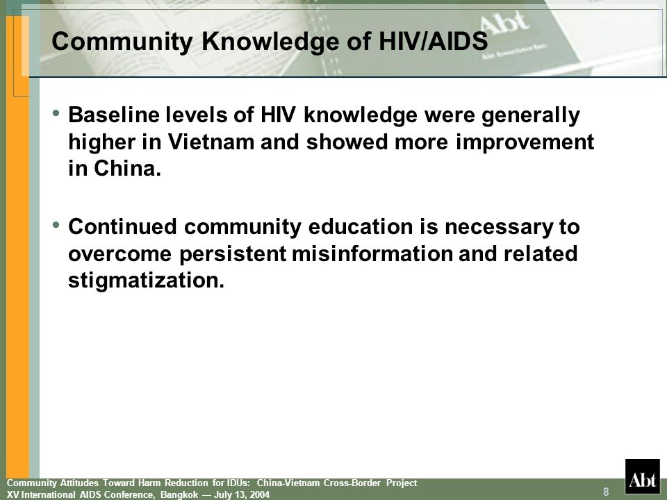 Community Attitudes Toward Harm Reduction for IDUs: China-Vietnam Cross-Border Project XV International AIDS Conference, Bangkok July 13, 2004 9 Community Attitudes toward the Interventions Correct AnswersChinaVietnam Attitudes toward Interventions Baseline (n = 321) % 12 Months (n = 307) % p-valueBaseline (n = 250) % 12 Months (n = 250) % p-value Will reduce discarded needles/syringes 57.357.5.9696.898.0.61 Will reduce spread of HIV 75.476.0.8596.898.7.37 Will not increase drug use 62.367.9.1371.468.7.69